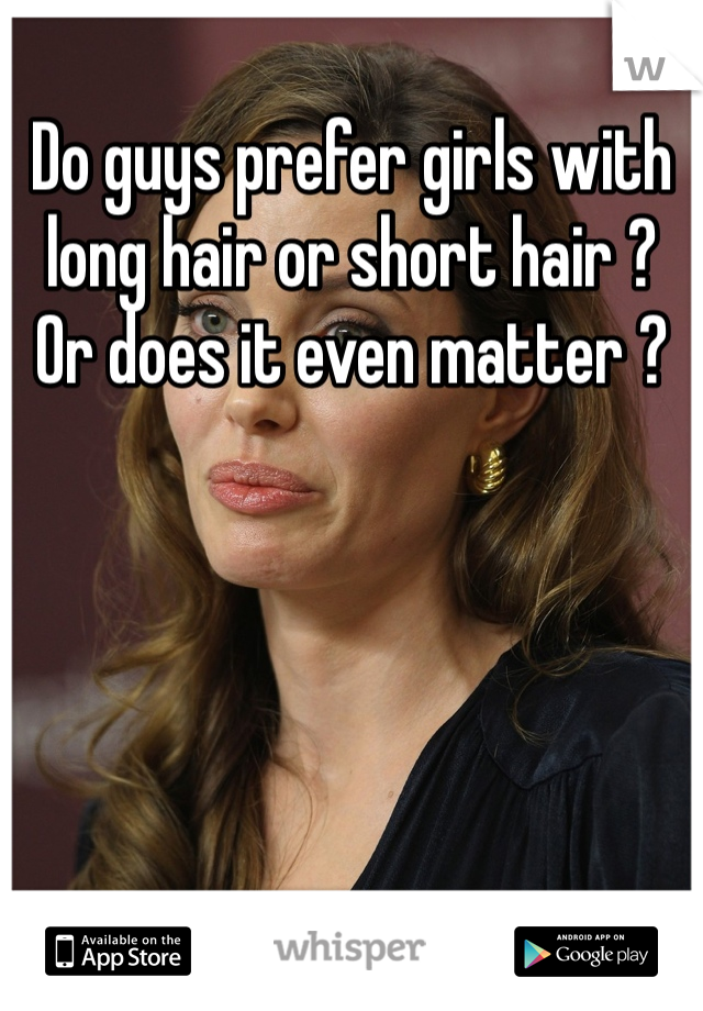 Do guys prefer girls with long hair or short hair ? Or does it even matter ?