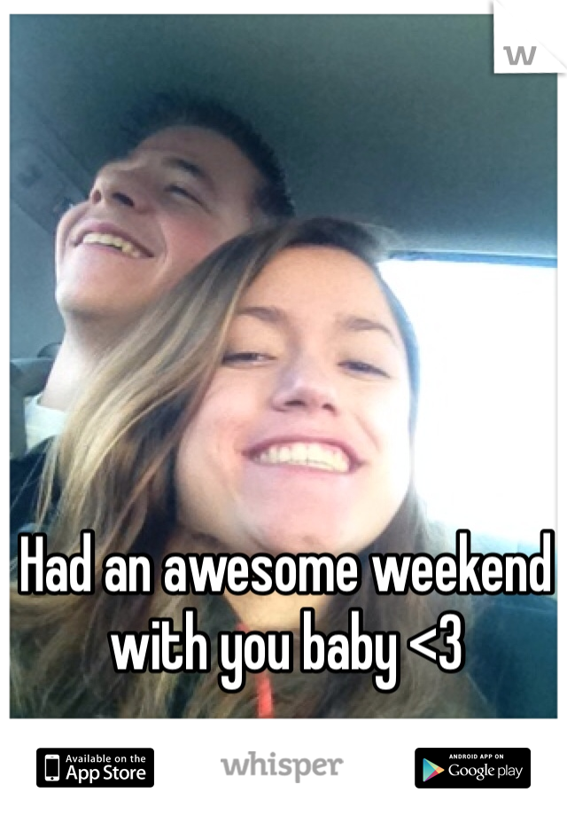 Had an awesome weekend with you baby <3