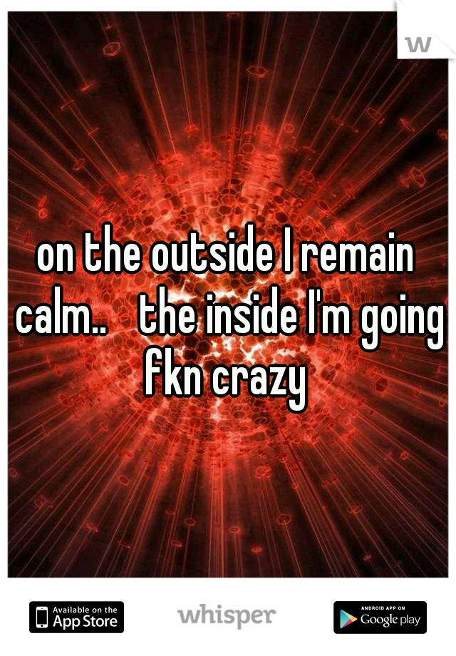 on the outside I remain calm..  the inside I'm going fkn crazy