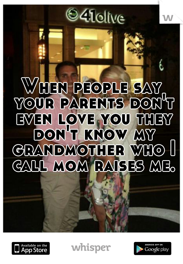 When people say your parents don't even love you they don't know my grandmother who I call mom raises me.