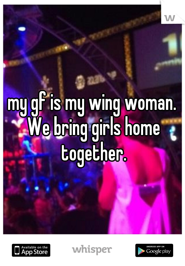 my gf is my wing woman. We bring girls home together.