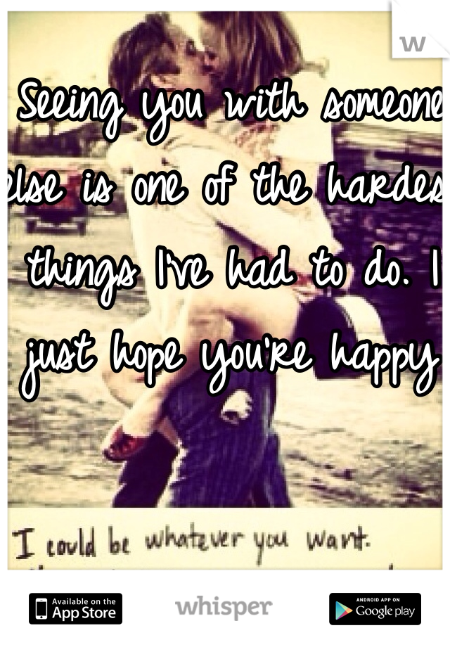 Seeing you with someone else is one of the hardest things I've had to do. I just hope you're happy