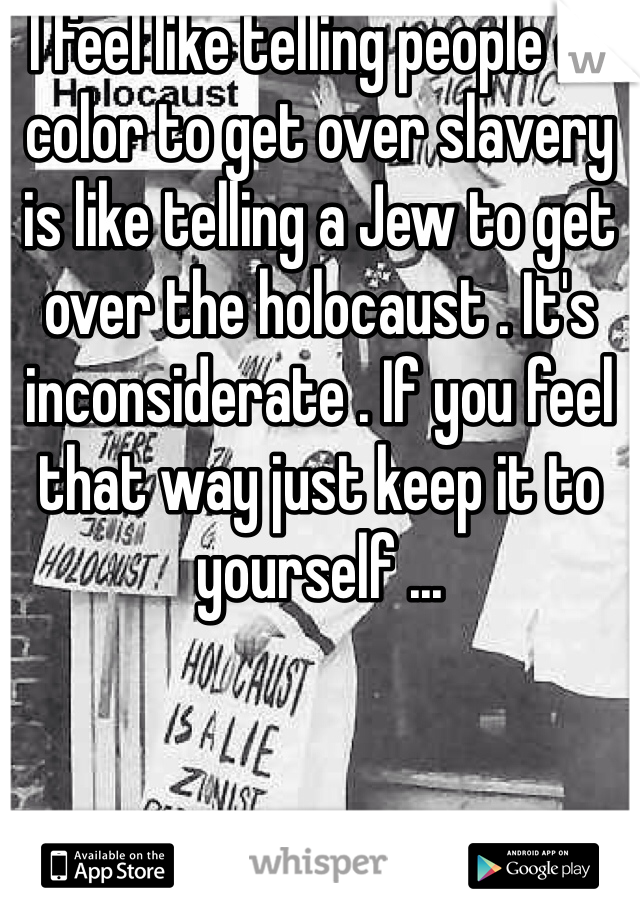 I feel like telling people of color to get over slavery is like telling a Jew to get over the holocaust . It's inconsiderate . If you feel that way just keep it to yourself ...