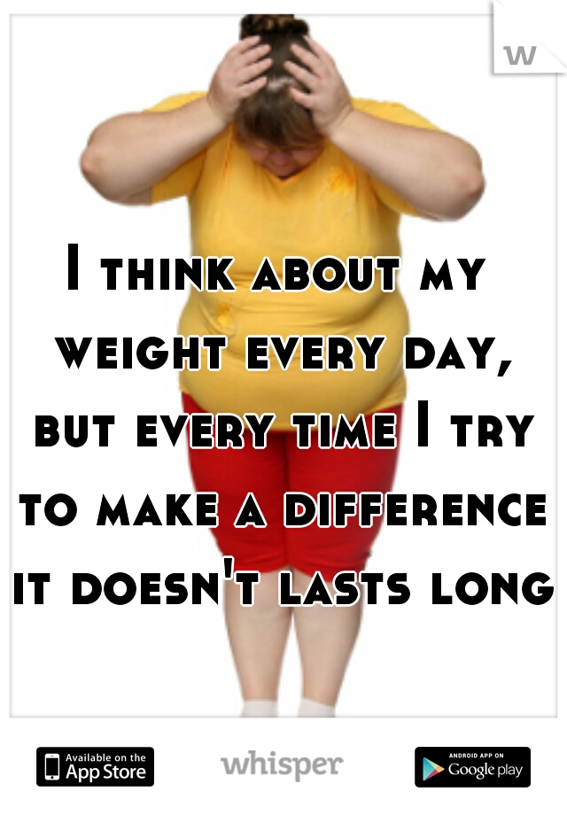 I think about my weight every day, but every time I try to make a difference it doesn't lasts long