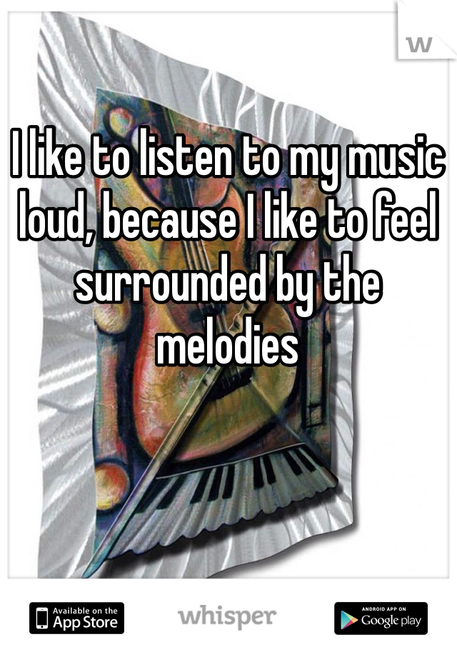 I like to listen to my music loud, because I like to feel surrounded by the melodies