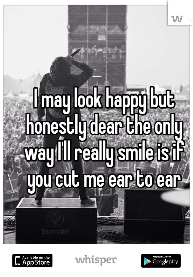 I may look happy but honestly dear the only way I'll really smile is if you cut me ear to ear