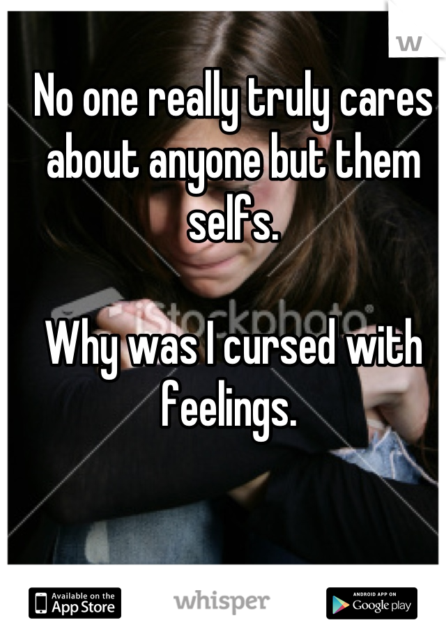 No one really truly cares about anyone but them selfs.   Why was I cursed with feelings.