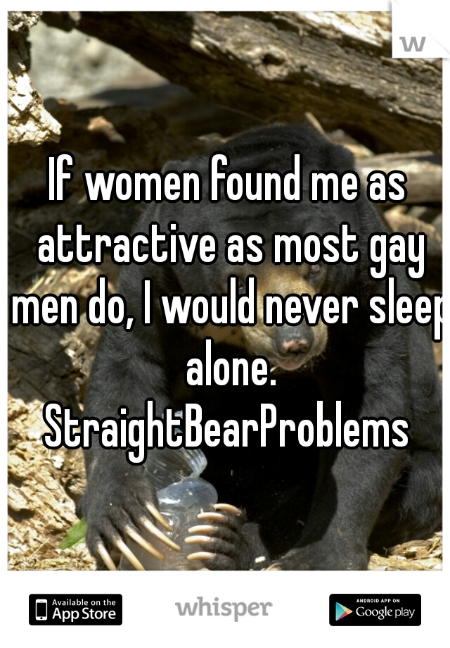 If women found me as attractive as most gay men do, I would never sleep alone. StraightBearProblems