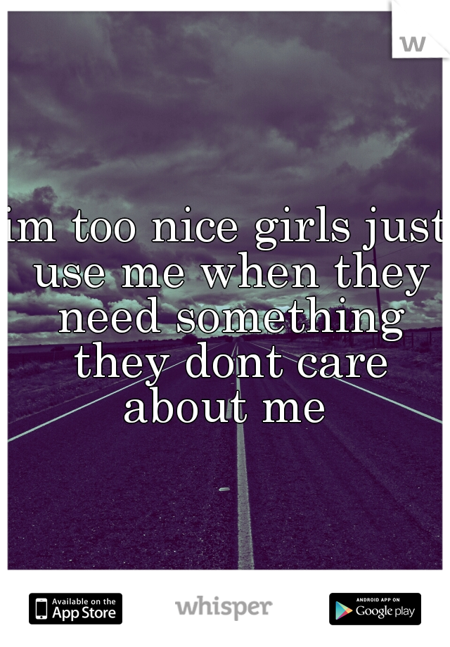 im too nice girls just use me when they need something they dont care about me