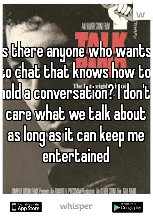 Is there anyone who wants to chat that knows how to hold a conversation? I don't care what we talk about as long as it can keep me entertained