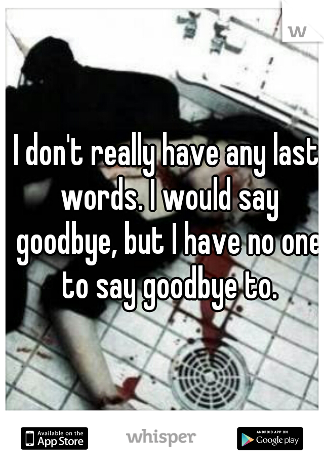 I don't really have any last words. I would say goodbye, but I have no one to say goodbye to.