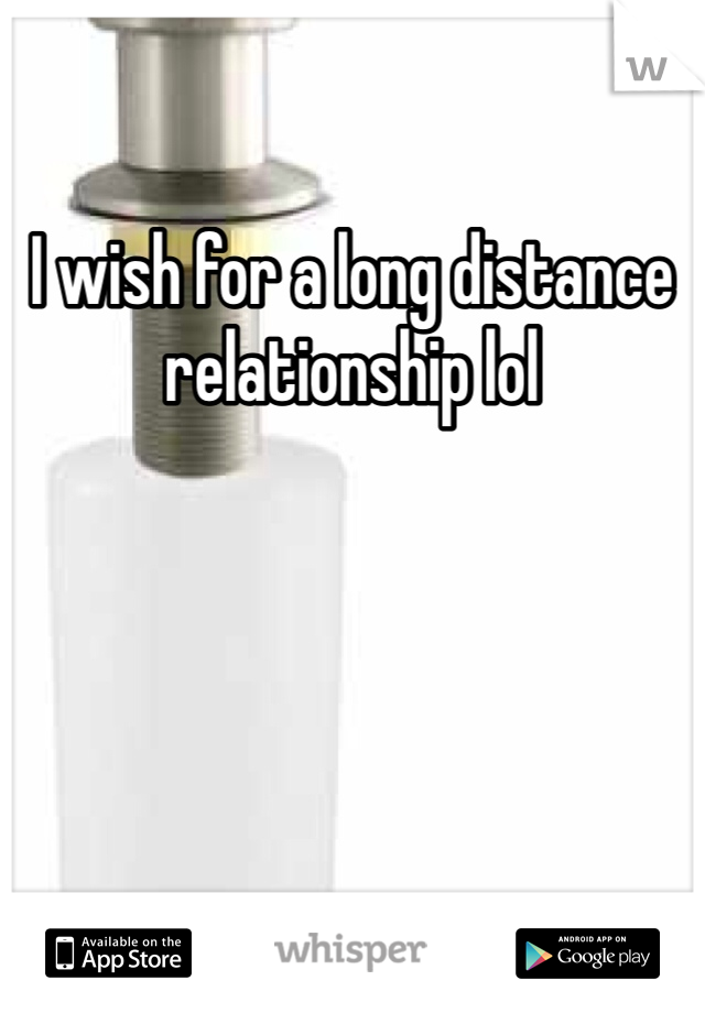 I wish for a long distance relationship lol