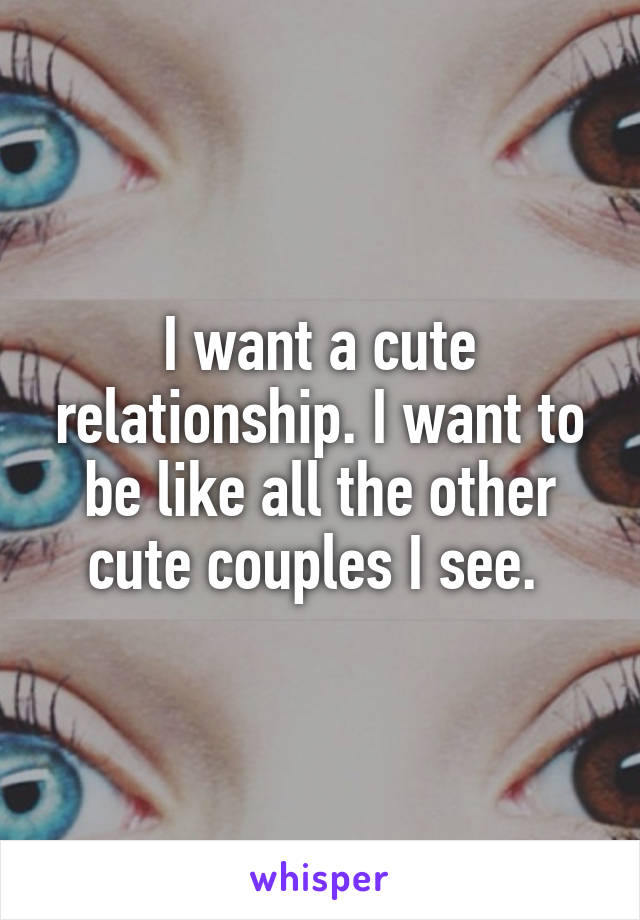 I want a cute relationship. I want to be like all the other cute couples I see.