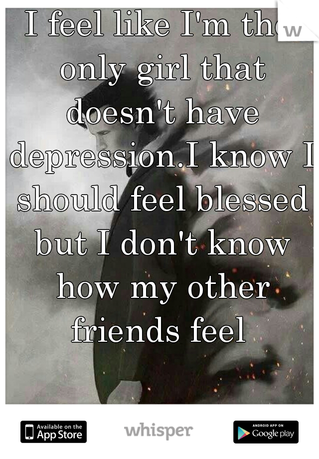 I feel like I'm the only girl that doesn't have depression.I know I should feel blessed but I don't know how my other friends feel