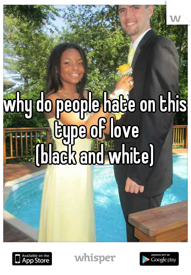 why do people hate on this type of love  (black and white)