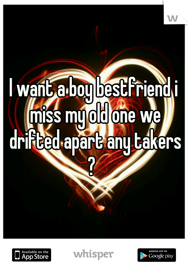 I want a boy bestfriend i miss my old one we drifted apart any takers ?