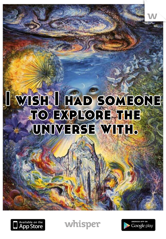 I wish I had someone to explore the universe with.