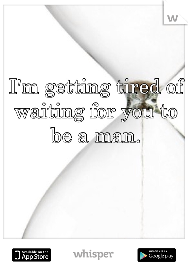 I'm getting tired of waiting for you to be a man.