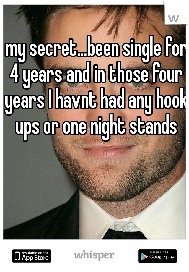 my secret...been single for 4 years and in those four years I havnt had any hook ups or one night stands