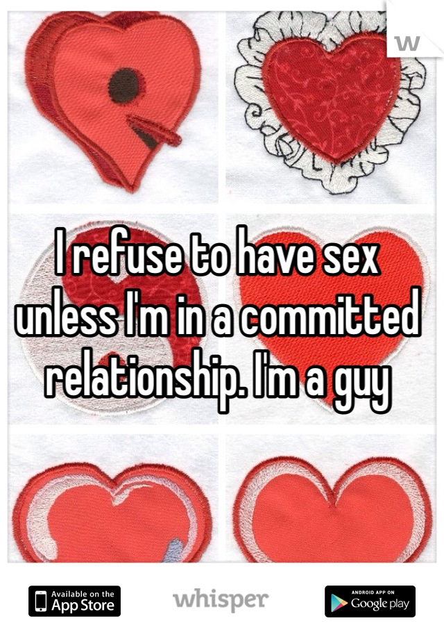 I refuse to have sex unless I'm in a committed relationship. I'm a guy