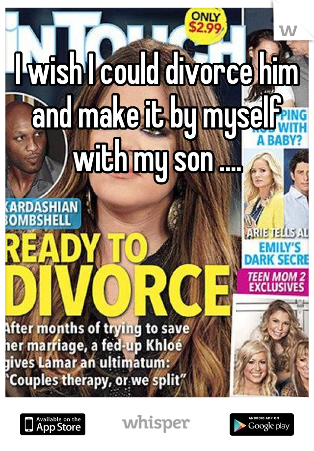 I wish I could divorce him and make it by myself with my son ....