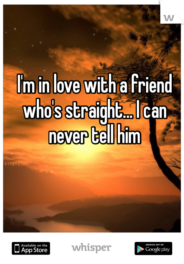 I'm in love with a friend who's straight... I can never tell him