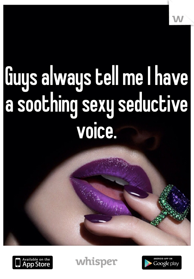 Guys always tell me I have a soothing sexy seductive  voice.