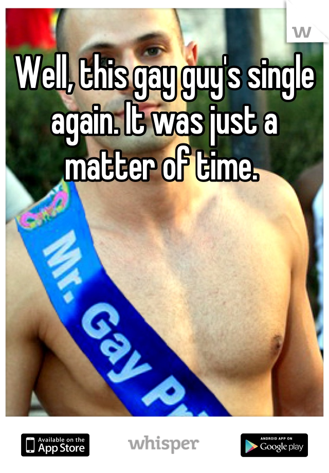 Well, this gay guy's single again. It was just a matter of time.