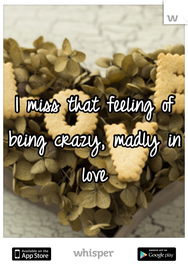 I miss that feeling of being crazy, madly in love