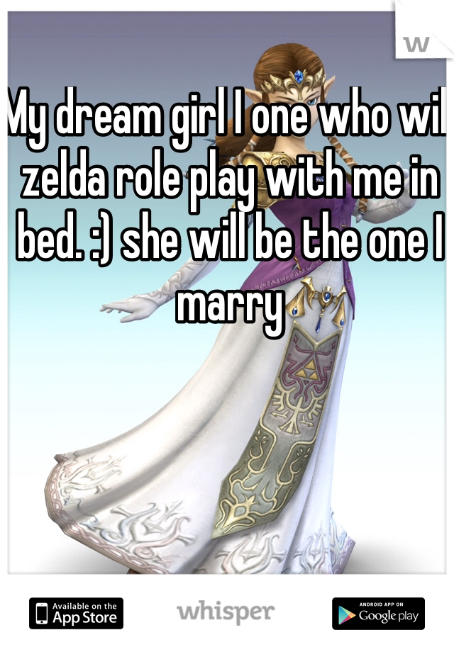 My dream girl I one who will zelda role play with me in bed. :) she will be the one I marry