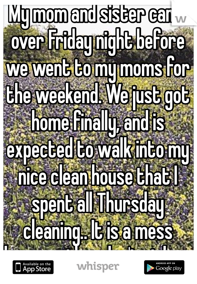 My mom and sister came over Friday night before we went to my moms for the weekend. We just got home finally, and is expected to walk into my nice clean house that I spent all Thursday cleaning.. It is a mess because they don't pick up after themselves.