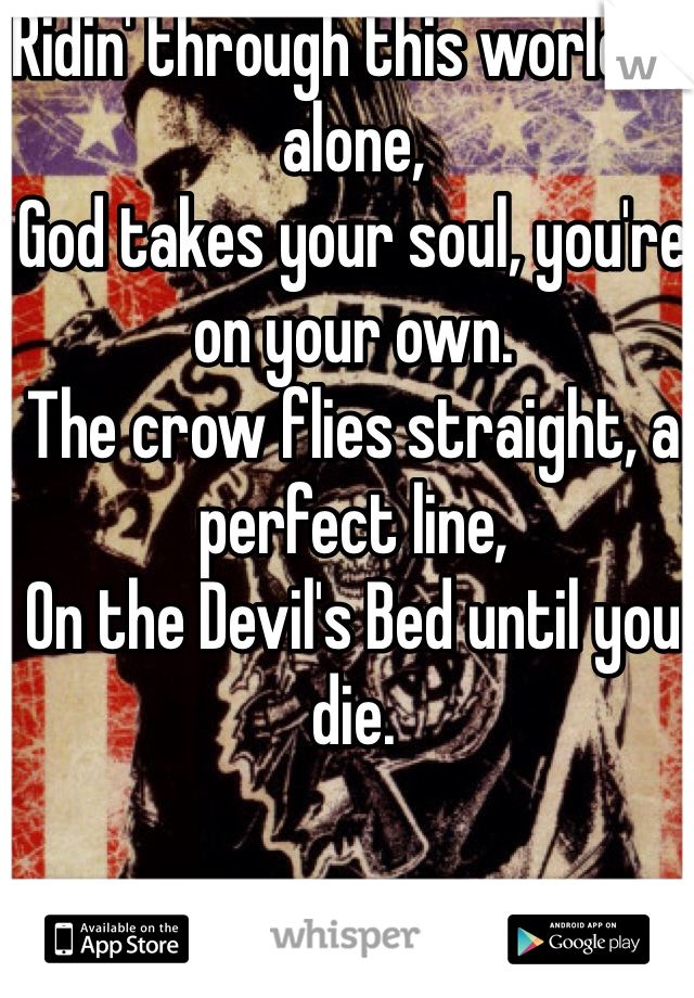 Ridin' through this world all alone, God takes your soul, you're on your own. The crow flies straight, a perfect line, On the Devil's Bed until you die.