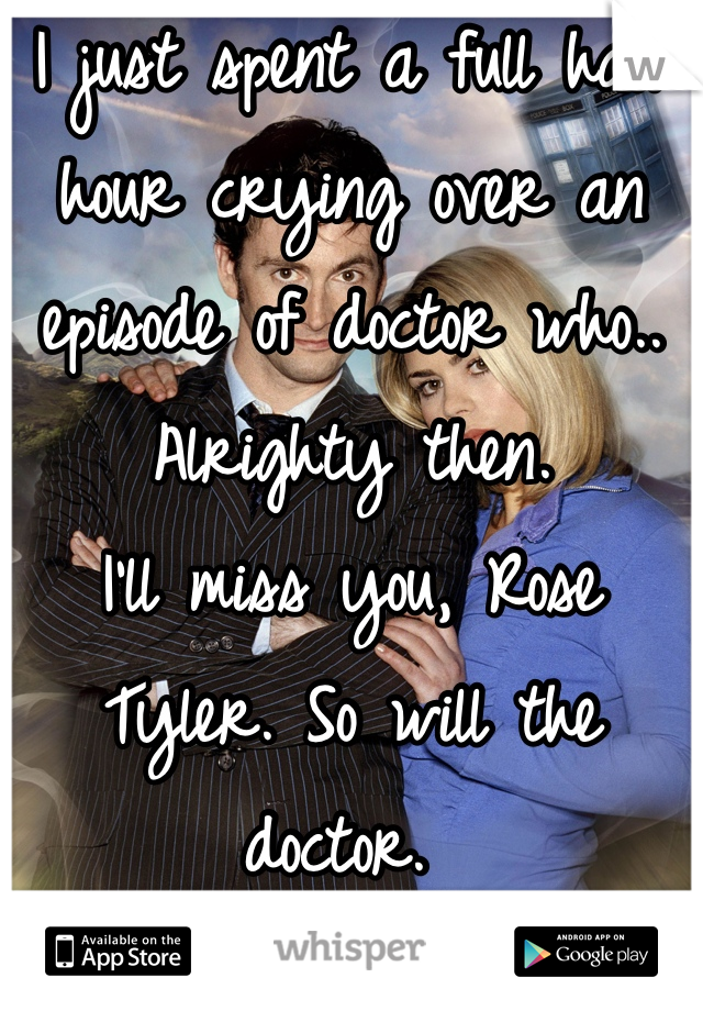 I just spent a full half hour crying over an episode of doctor who.. Alrighty then.  I'll miss you, Rose Tyler. So will the doctor.