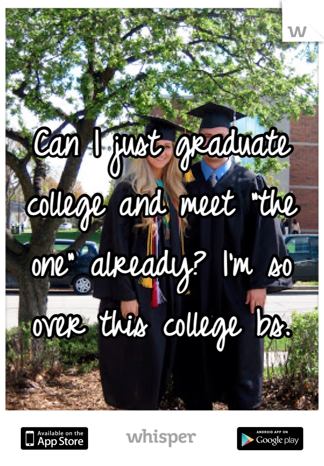 """Can I just graduate college and meet """"the one"""" already? I'm so over this college bs."""
