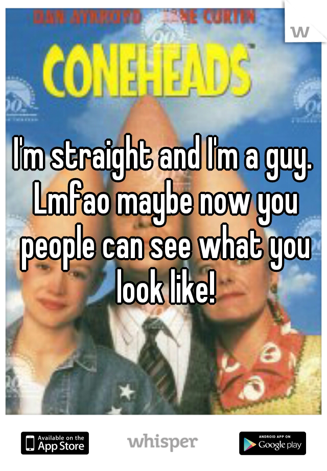 I'm straight and I'm a guy. Lmfao maybe now you people can see what you look like!