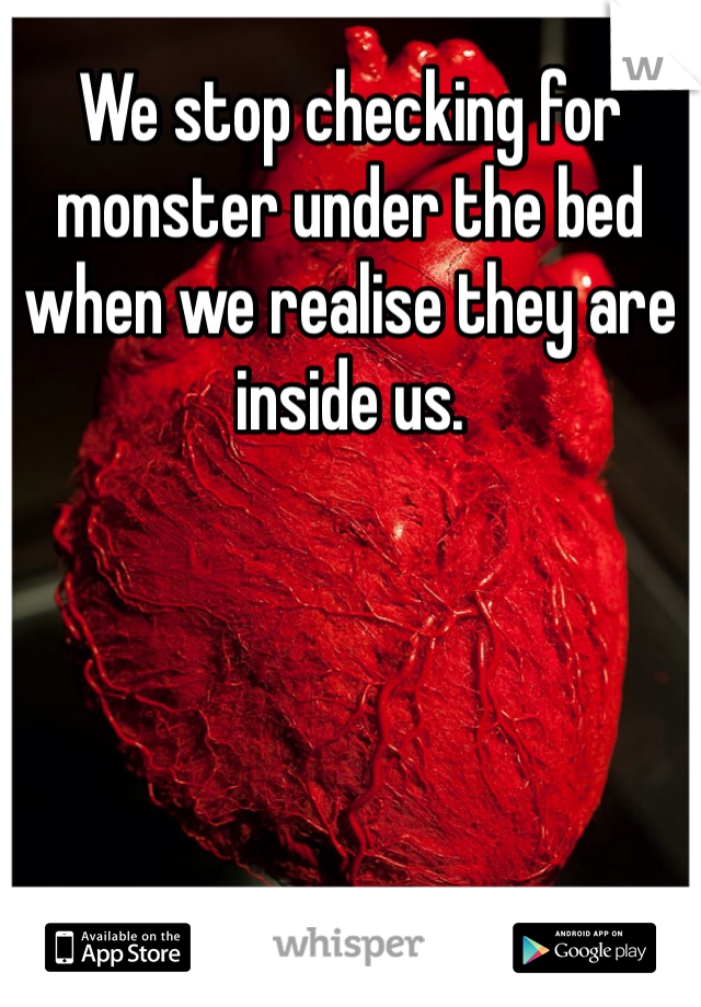 We stop checking for monster under the bed when we realise they are inside us.