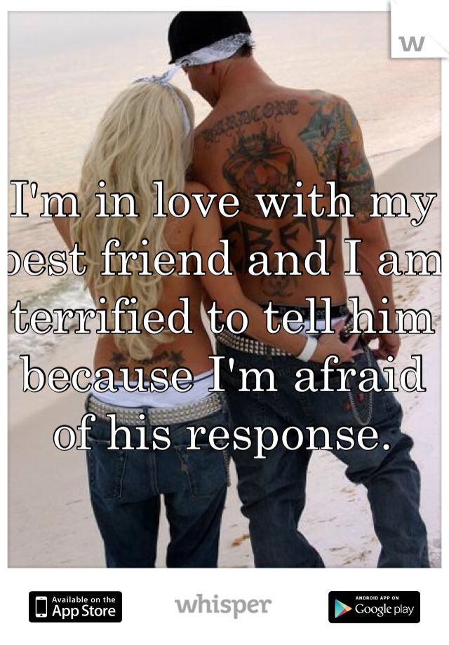I'm in love with my best friend and I am terrified to tell him because I'm afraid of his response.