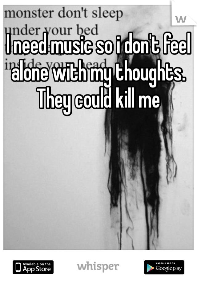 I need music so i don't feel alone with my thoughts.  They could kill me