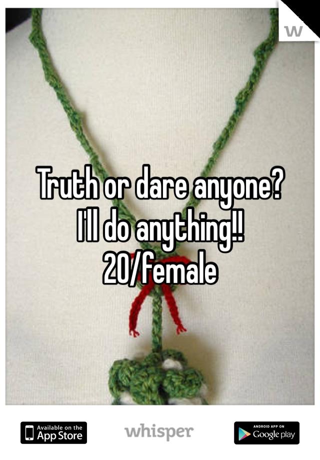 Truth or dare anyone? I'll do anything!! 20/female