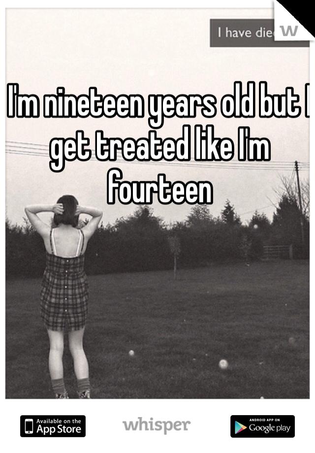 I'm nineteen years old but I get treated like I'm fourteen