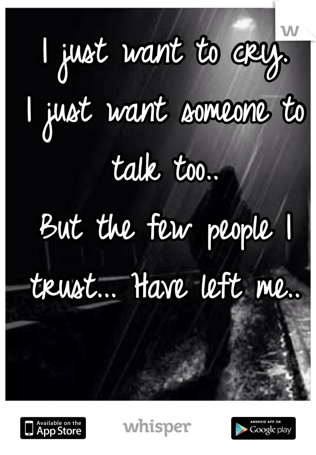 I just want to cry.  I just want someone to talk too..  But the few people I trust... Have left me..