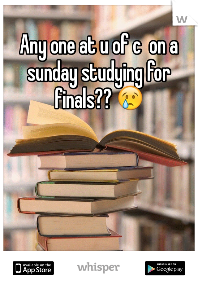 Any one at u of c  on a sunday studying for finals?? 😢