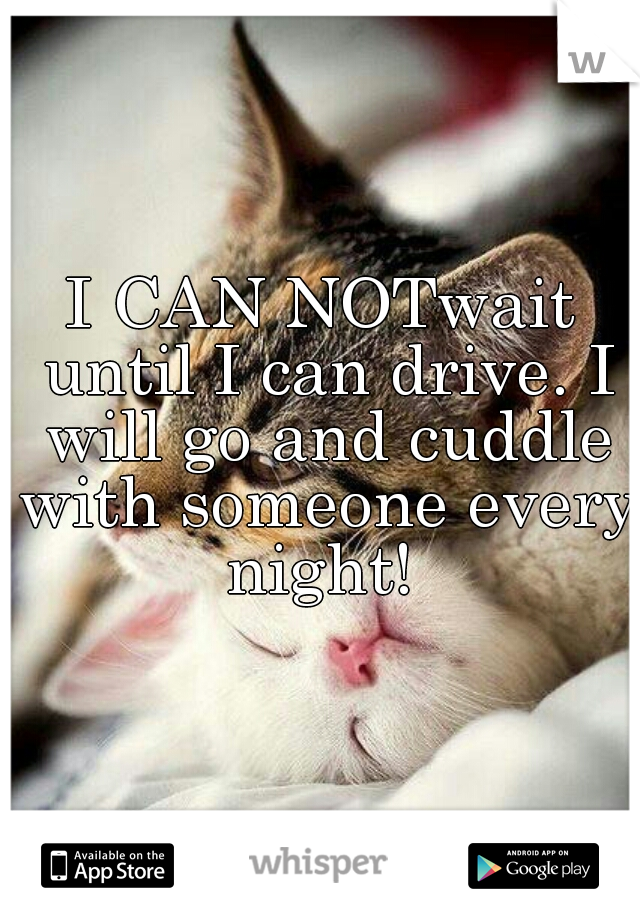 I CAN NOTwait until I can drive. I will go and cuddle with someone every night!