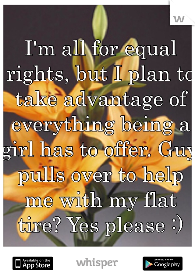 I'm all for equal rights, but I plan to take advantage of everything being a girl has to offer. Guy pulls over to help me with my flat tire? Yes please :)