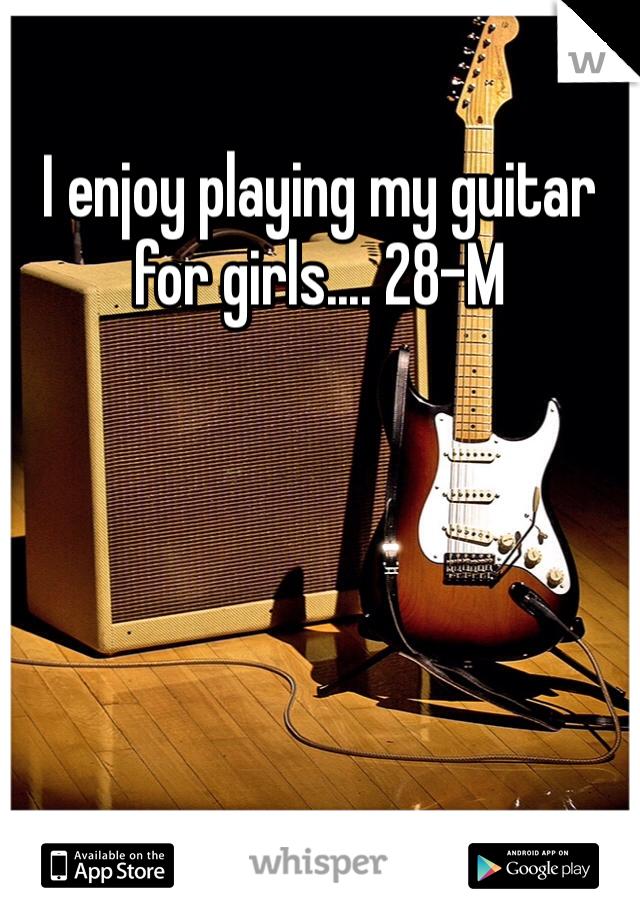 I enjoy playing my guitar for girls.... 28-M