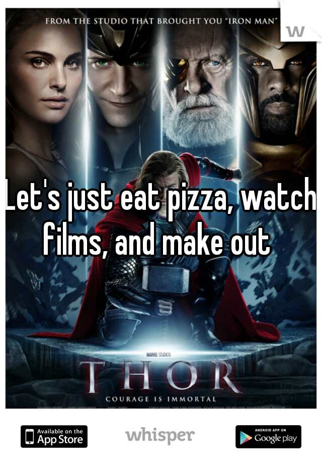 Let's just eat pizza, watch films, and make out