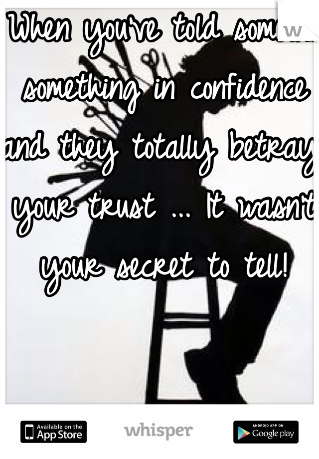 When you've told someone something in confidence and they totally betray your trust ... It wasn't your secret to tell!