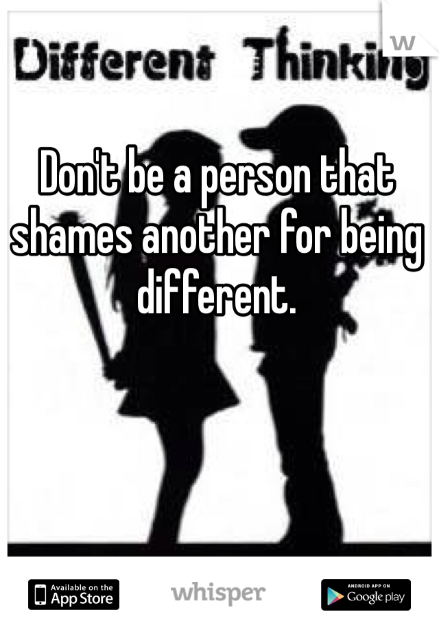 Don't be a person that shames another for being different.