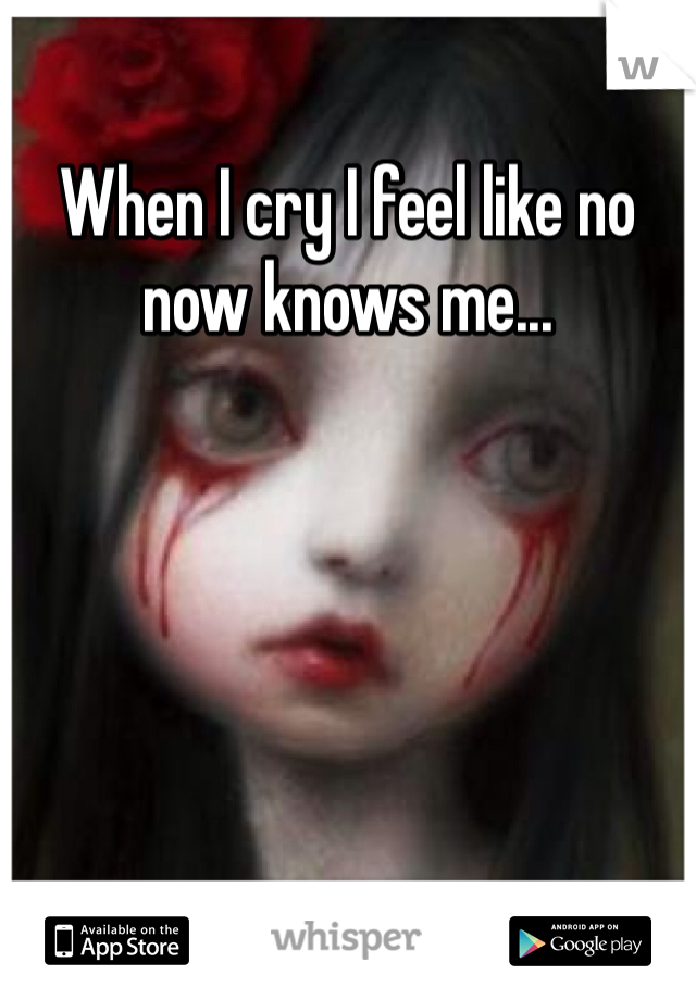 When I cry I feel like no now knows me...