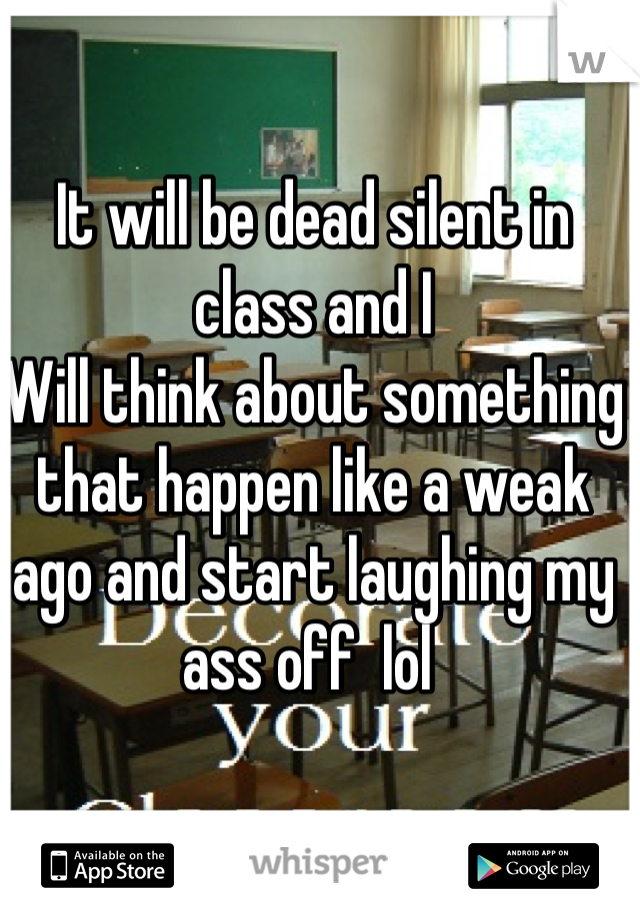 It will be dead silent in class and I Will think about something that happen like a weak ago and start laughing my ass off  lol